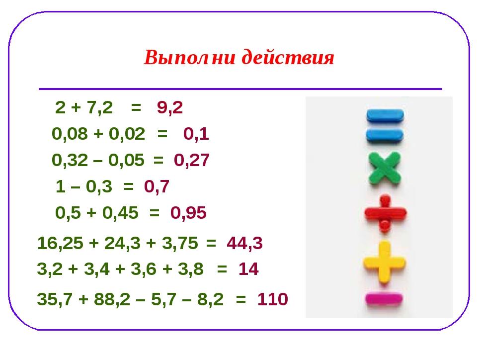 Выполни действия 2 + 7,2 0,08 + 0,02 0,32 – 0,05 1 – 0,3 0,5 + 0,45 3,2 + 3,4...
