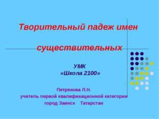 Творительный падеж имен существительных УМК «Школа 2100» Петрякова Л.Н. учите