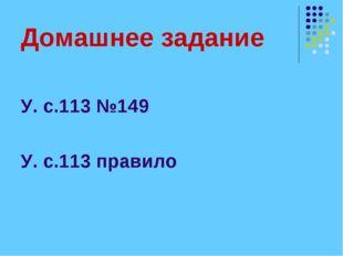 Домашнее задание У. с.113 №149 У. с.113 правило