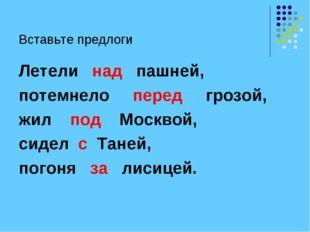 Вставьте предлоги Летели над пашней, потемнело перед грозой, жил под Москвой,