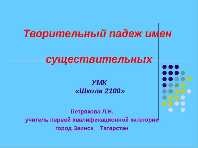 Творительный падеж имен существительных УМК «Школа 2100» Петрякова Л.Н. учите...