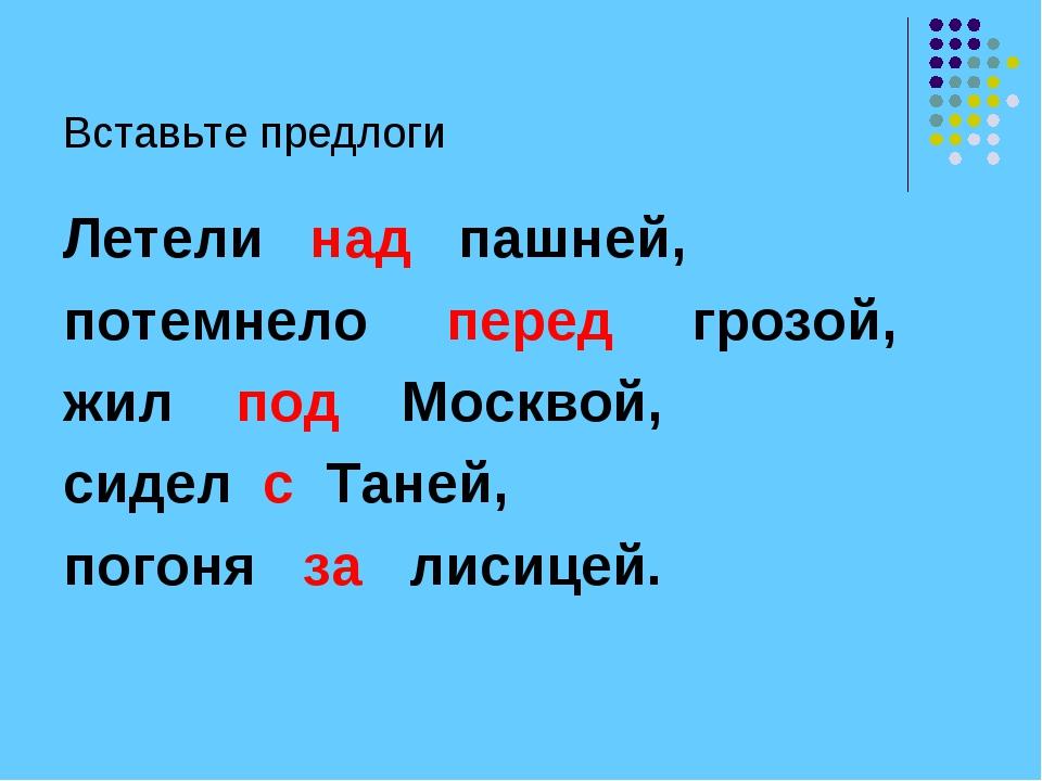 Вставьте предлоги Летели над пашней, потемнело перед грозой, жил под Москвой,...