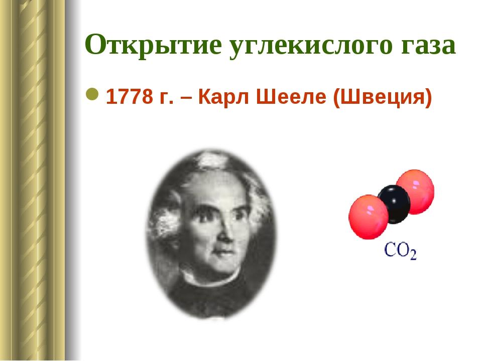 Открытие углекислого газа 1778 г. – Карл Шееле (Швеция)