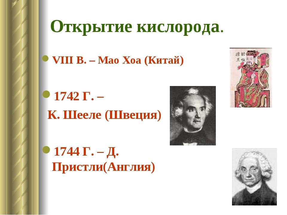 Открытие кислорода. VIII В. – Мао Хоа (Китай) 1742 Г. – К. Шееле (Швеция) 174...