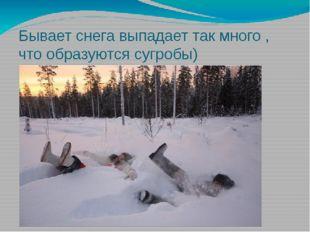 Бывает снега выпадает так много , что образуются сугробы)