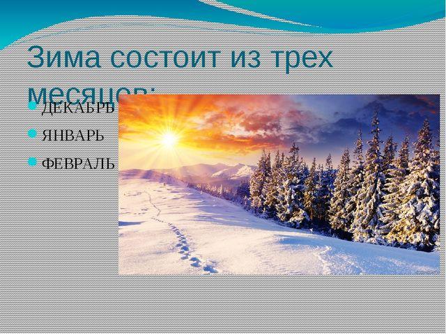 Зима состоит из трех месяцев: ДЕКАБРЬ ЯНВАРЬ ФЕВРАЛЬ