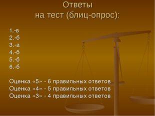 Ответы на тест (блиц-опрос): 1.-в 2.-б 3.-а 4.-б 5.-б 6.-б Оценка «5» - 6 пра