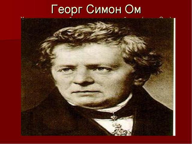 Георг Симон Ом Установил основной закон электрической цепи (закон Ома)