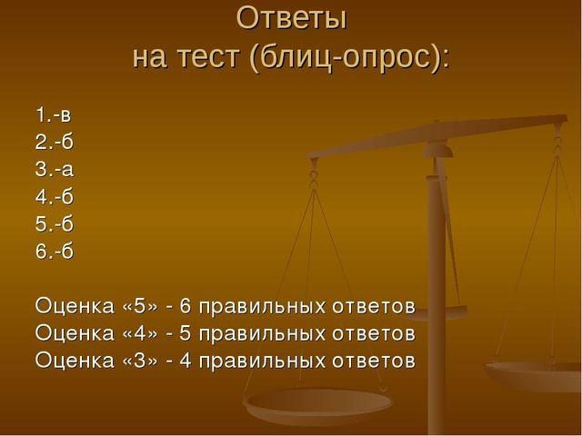 Ответы на тест (блиц-опрос): 1.-в 2.-б 3.-а 4.-б 5.-б 6.-б Оценка «5» - 6 пра...