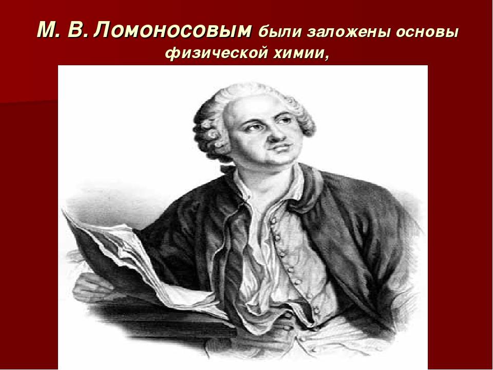 М. В. Ломоносовым были заложены основы физической химии,