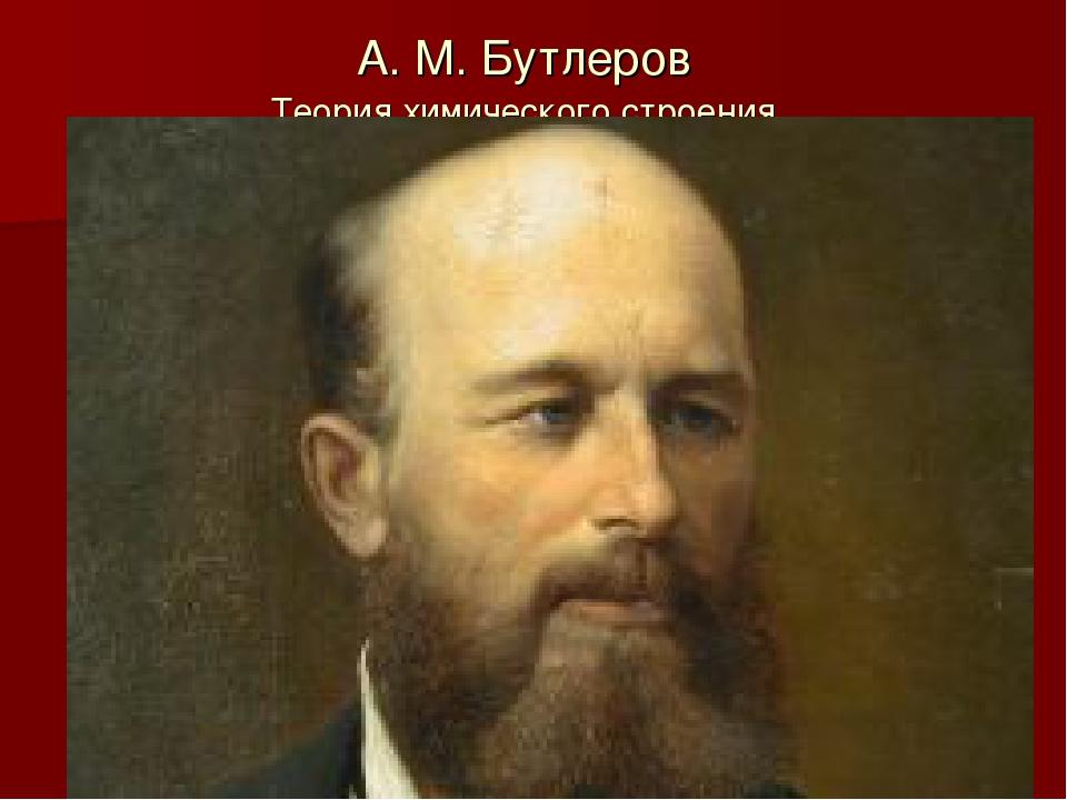 А. М. Бутлеров Теория химического строения.