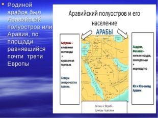 Родиной арабов был Аравийский полуостров или Аравия, по площади равнявшийся п