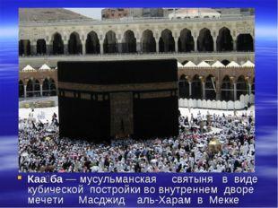 Каа́ба — мусульманская святыня в виде кубической постройки во внутреннем двор