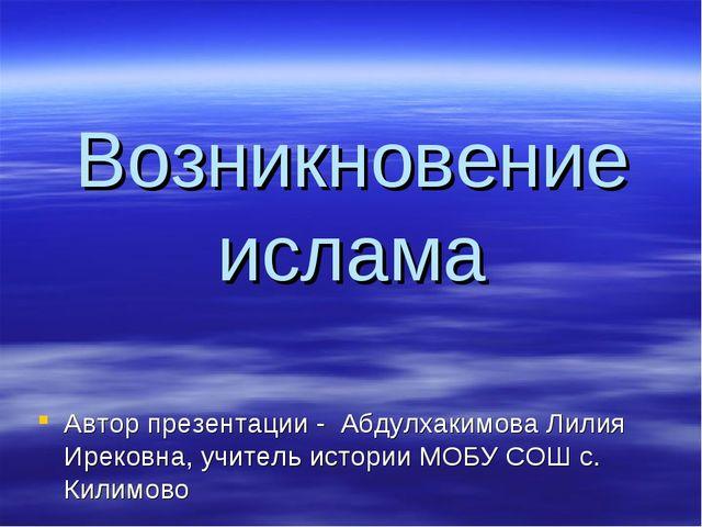 Возникновение ислама Автор презентации - Абдулхакимова Лилия Ирековна, учител...