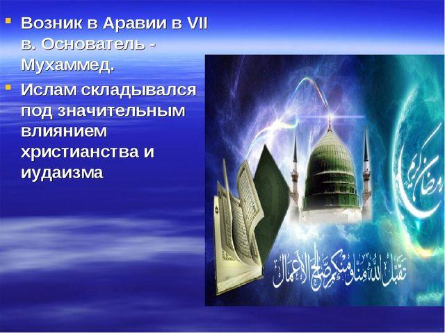 Возник в Аравии в VII в. Основатель - Мухаммед. Ислам складывался под значите...