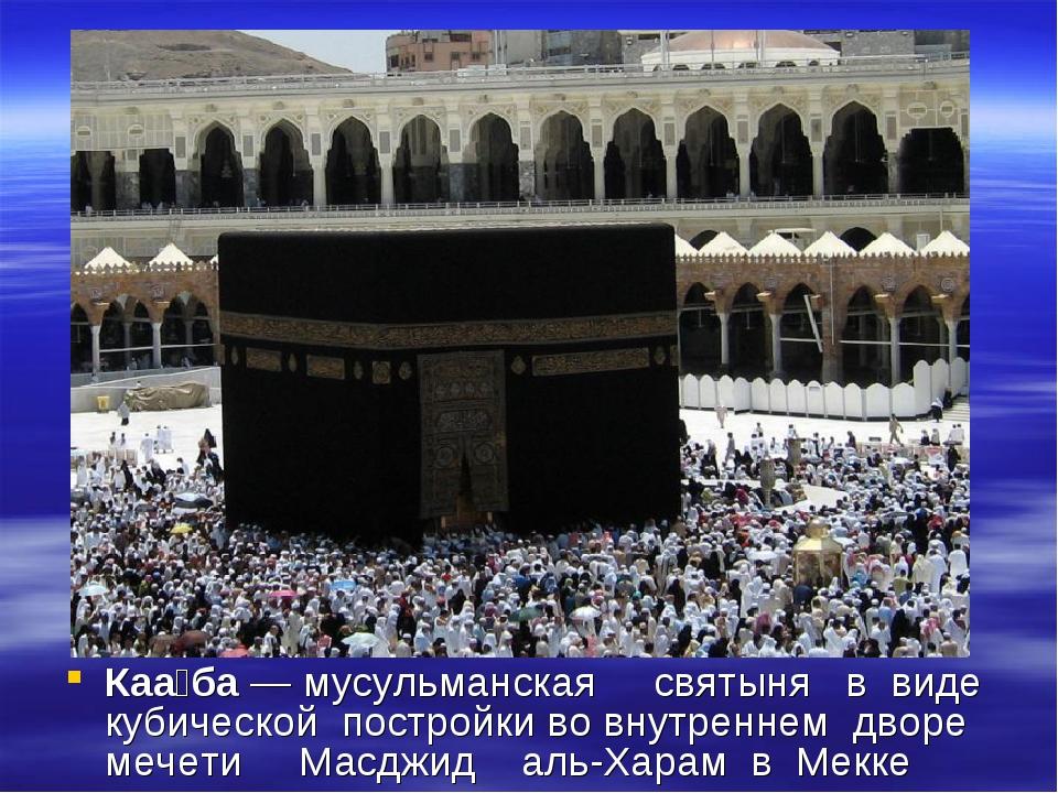 Каа́ба — мусульманская святыня в виде кубической постройки во внутреннем двор...