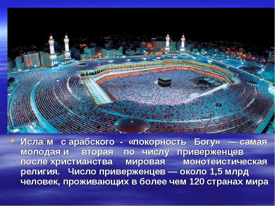 Исла́м с арабского - «покорность Богу» — самая молодая и вторая по числу прив...