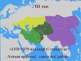 ІІІ топ «1359-1379 жылдар тұсындағы Алтын орданың саяси жағдайы»