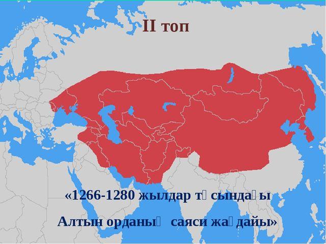 ІІ топ «1266-1280 жылдар тұсындағы Алтын орданың саяси жағдайы»