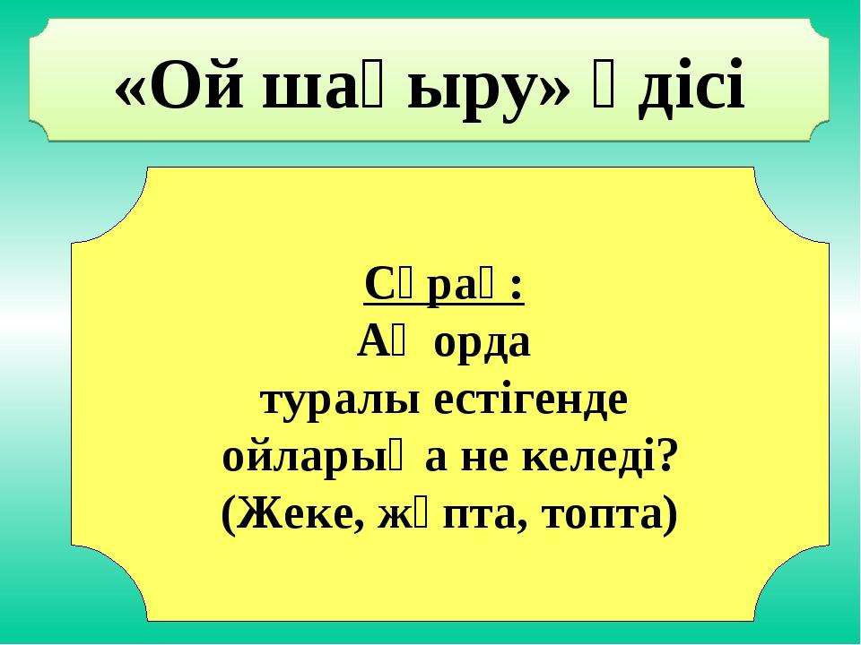 «Ой шақыру» әдісі Сұрақ: Ақ орда туралы естігенде ойларыңа не келеді? (Жеке,...