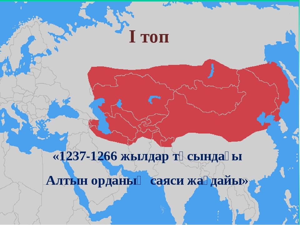 «1237-1266 жылдар тұсындағы Алтын орданың саяси жағдайы» І топ