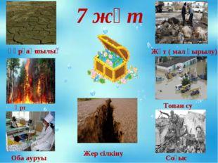 7 жұт Құрғақшылық Өрт Оба ауруы Жер сілкіну Жұт ( мал қырылу) Топан су Соғыс