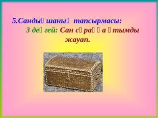 5.Сандықшаның тапсырмасы: 3 деңгей: Сан сұраққа ұтымды жауап.