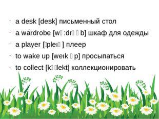 a desk [desk] письменный стол a wardrobe [wᴐ:drəʊb] шкаф для одежды a player