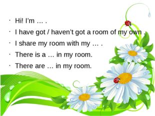 Hi! I'm … . I have got / haven't got a room of my own . I share my room with