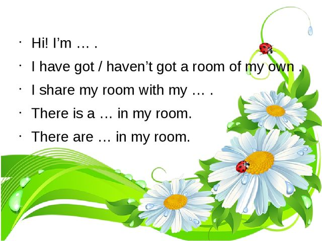 Hi! I'm … . I have got / haven't got a room of my own . I share my room with...