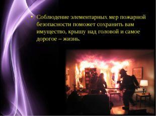Соблюдение элементарных мер пожарной безопасности поможет сохранить вам имуще