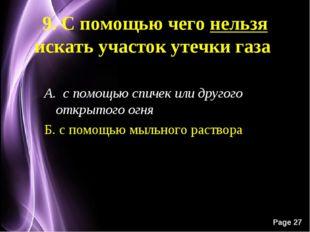 9. С помощью чего нельзя искать участок утечки газа А. с помощью спичек или д