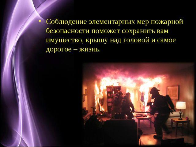 Соблюдение элементарных мер пожарной безопасности поможет сохранить вам имуще...