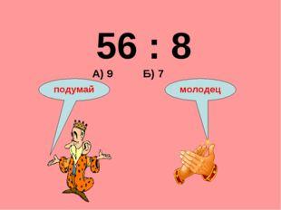 56 : 8 А) 9 Б) 7 подумай молодец