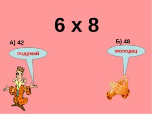 6 х 8 А) 42 Б) 48 подумай молодец