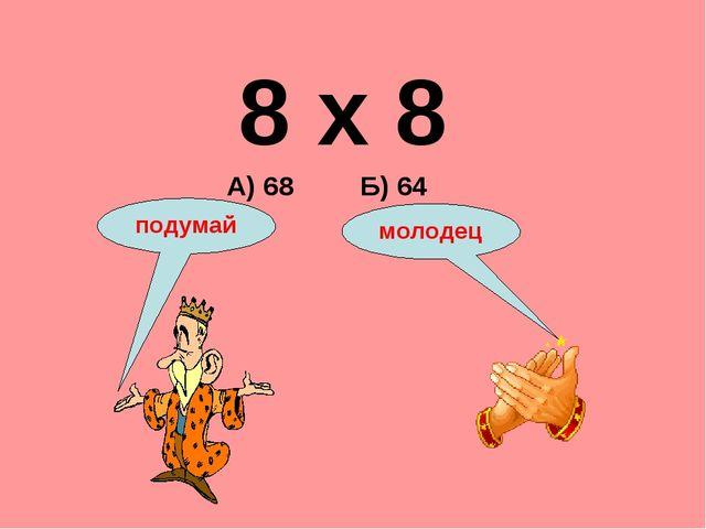8 х 8 А) 68 Б) 64 подумай молодец