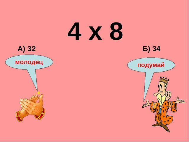 4 х 8 Б) 34 А) 32 подумай молодец