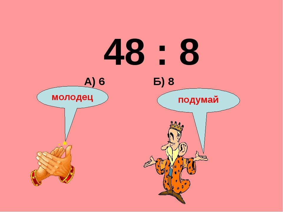 48 : 8 Б) 8 А) 6 подумай молодец