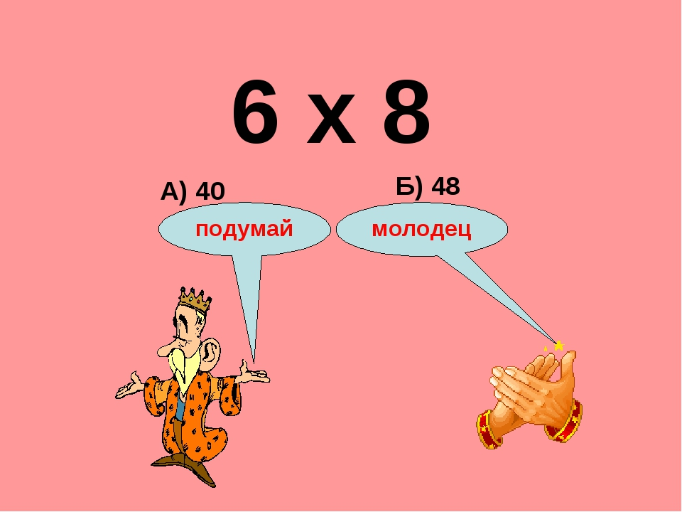 6 х 8 А) 40 Б) 48 подумай молодец
