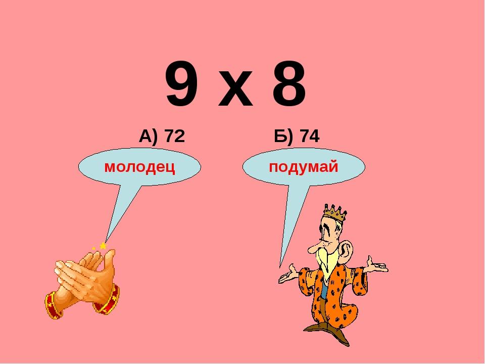 9 х 8 Б) 74 А) 72 подумай молодец