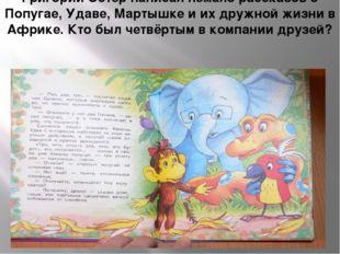 Григорий Остер написал немало рассказов о Попугае, Удаве, Мартышке и их дружн