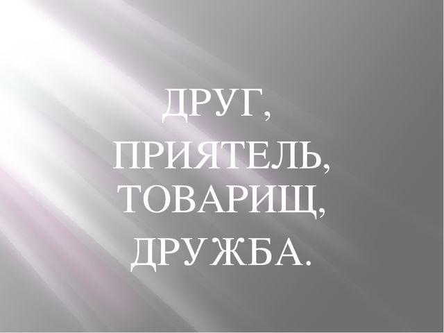 ДРУГ, ПРИЯТЕЛЬ, ТОВАРИЩ, ДРУЖБА.