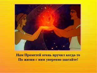 Нам Прометей огонь вручил когда-то По жизни с ним уверенно шагайте!
