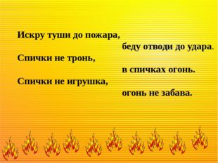 Искру туши до пожара, беду отводи до удара. Спички не тронь, в спичках огонь