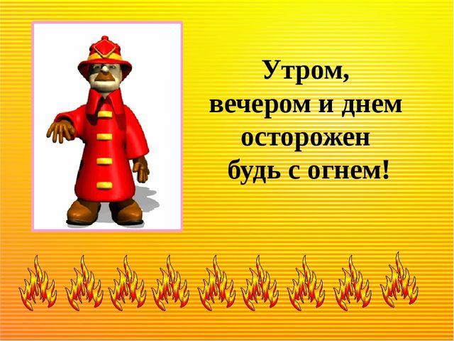Утром, вечером и днем осторожен будь с огнем!