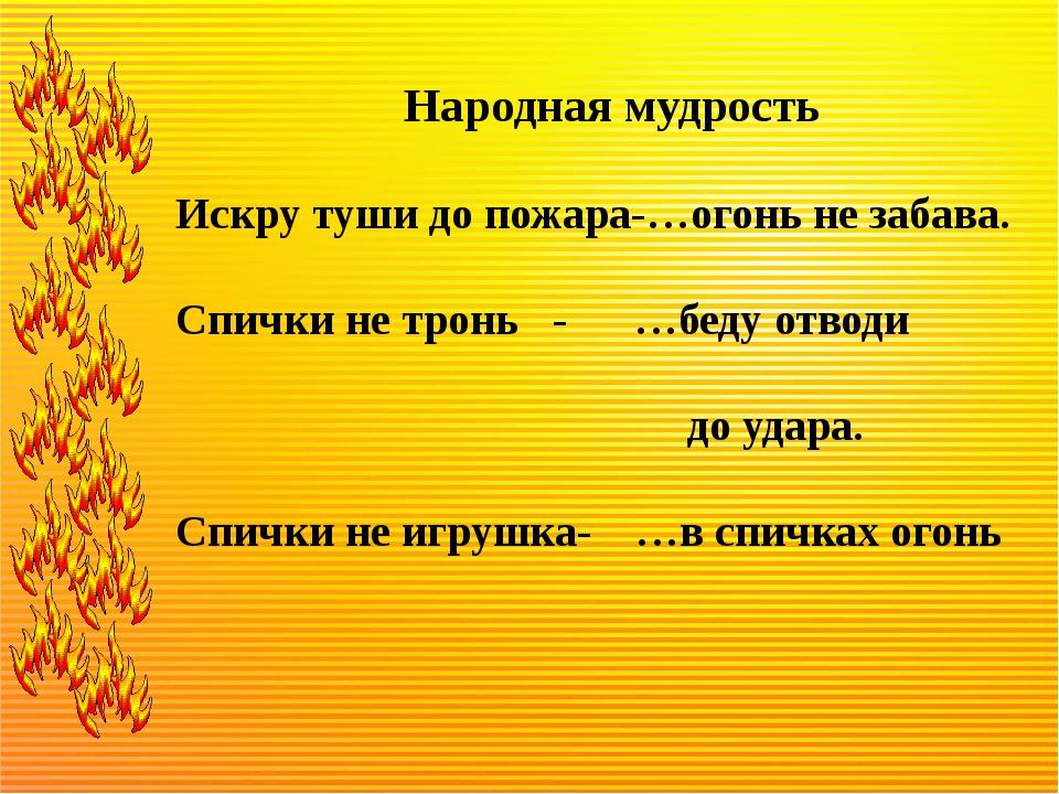 Народная мудрость Искру туши до пожара-…огонь не забава. Спички не тронь - …...