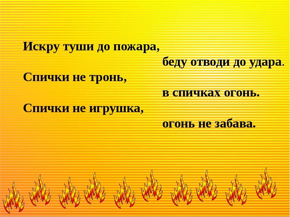 Искру туши до пожара, беду отводи до удара. Спички не тронь, в спичках огонь...