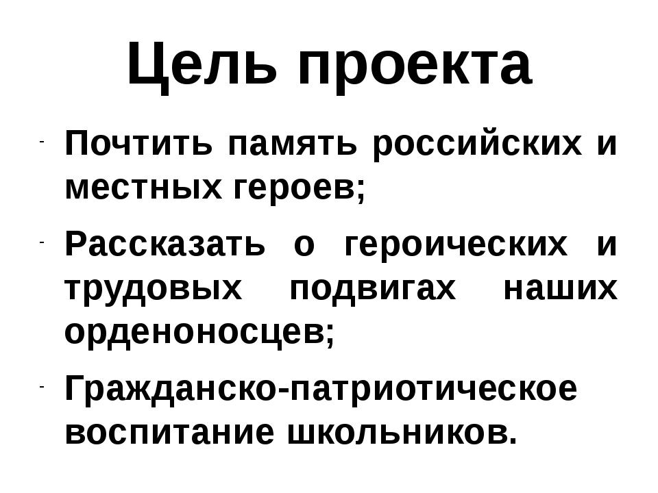 Цель проекта Почтить память российских и местных героев; Рассказать о героиче...