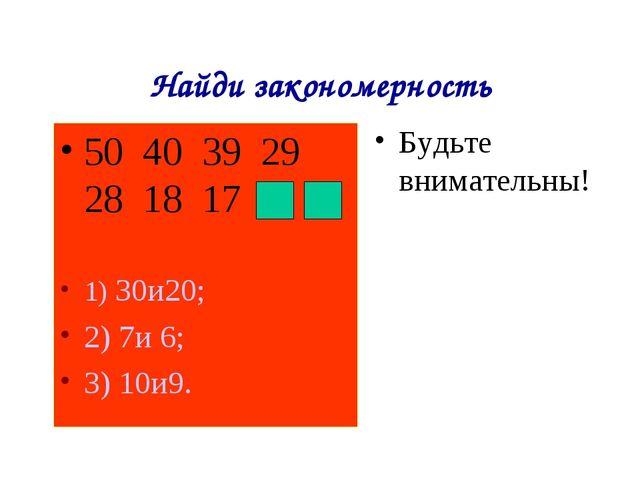 Найди закономерность 50 40 39 29 28 18 17 1) 30и20; 2) 7и 6; 3) 10и9. Будьте...