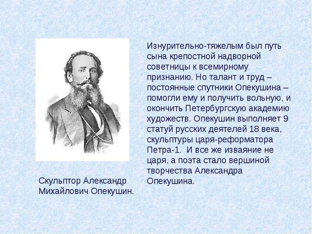 Скульптор Александр Михайлович Опекушин. Изнурительно-тяжелым был путь сына к...